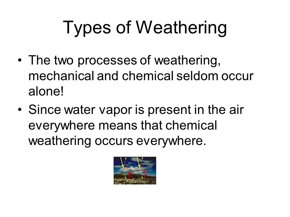 Types of Weathering The two processes of weathering, mechanical and chemical seldom occur alone!