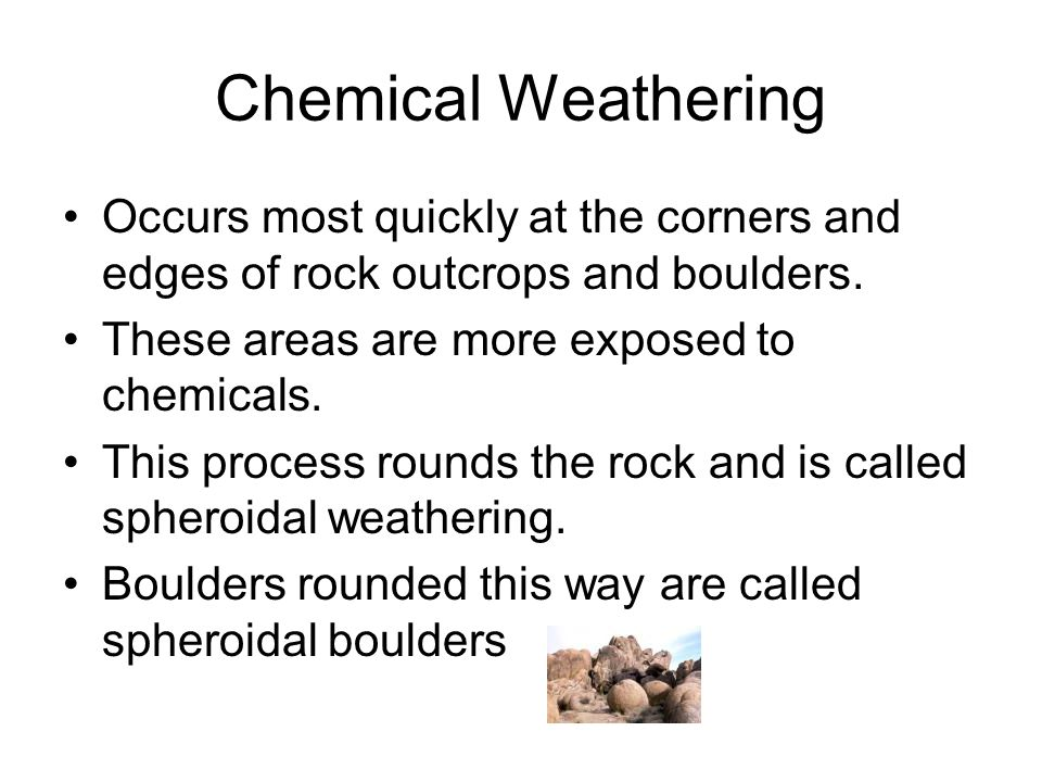 Chemical Weathering Occurs most quickly at the corners and edges of rock outcrops and boulders. These areas are more exposed to chemicals.