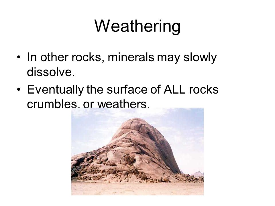 Weathering In other rocks, minerals may slowly dissolve.