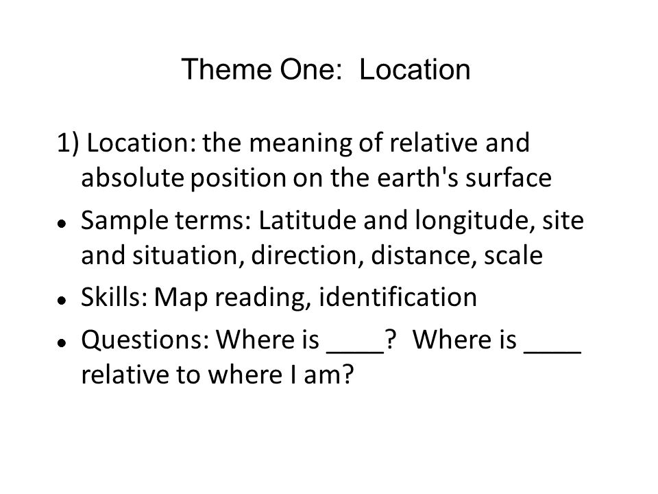 Theme One: Location 1) Location: the meaning of relative and absolute position on the earth s surface.