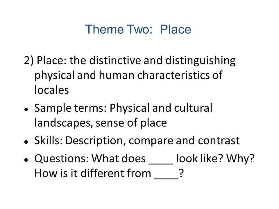 Theme Two: Place 2) Place: the distinctive and distinguishing physical and human characteristics of locales.