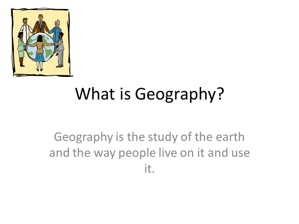 What is Geography Geography is the study of the earth and the way people live on it and use it.