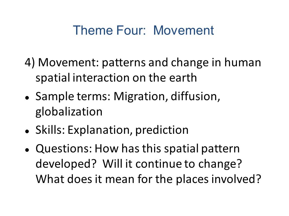 Theme Four: Movement 4) Movement: patterns and change in human spatial interaction on the earth. Sample terms: Migration, diffusion, globalization.