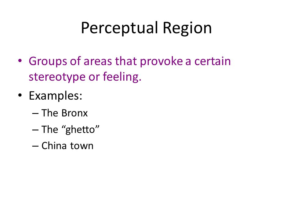 Perceptual Region Groups of areas that provoke a certain stereotype or feeling. Examples: The Bronx.