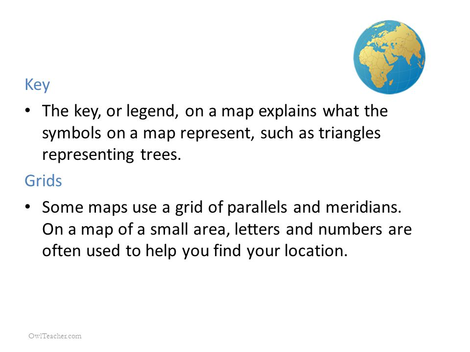 Key The key, or legend, on a map explains what the symbols on a map represent, such as triangles representing trees.