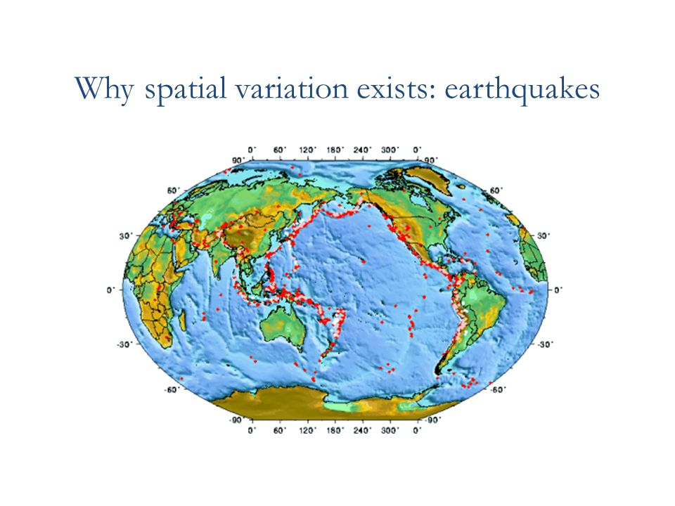 Why spatial variation exists: earthquakes
