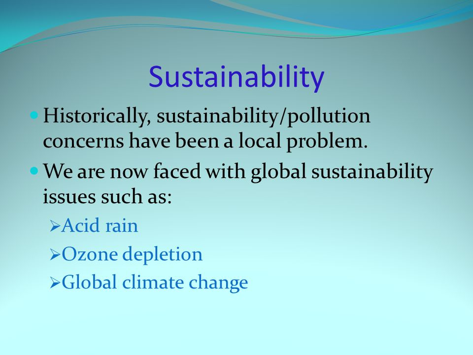 Sustainability Historically, sustainability/pollution concerns have been a local problem.