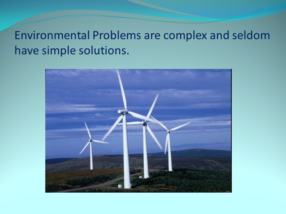 Environmental Problems are complex and seldom have simple solutions.
