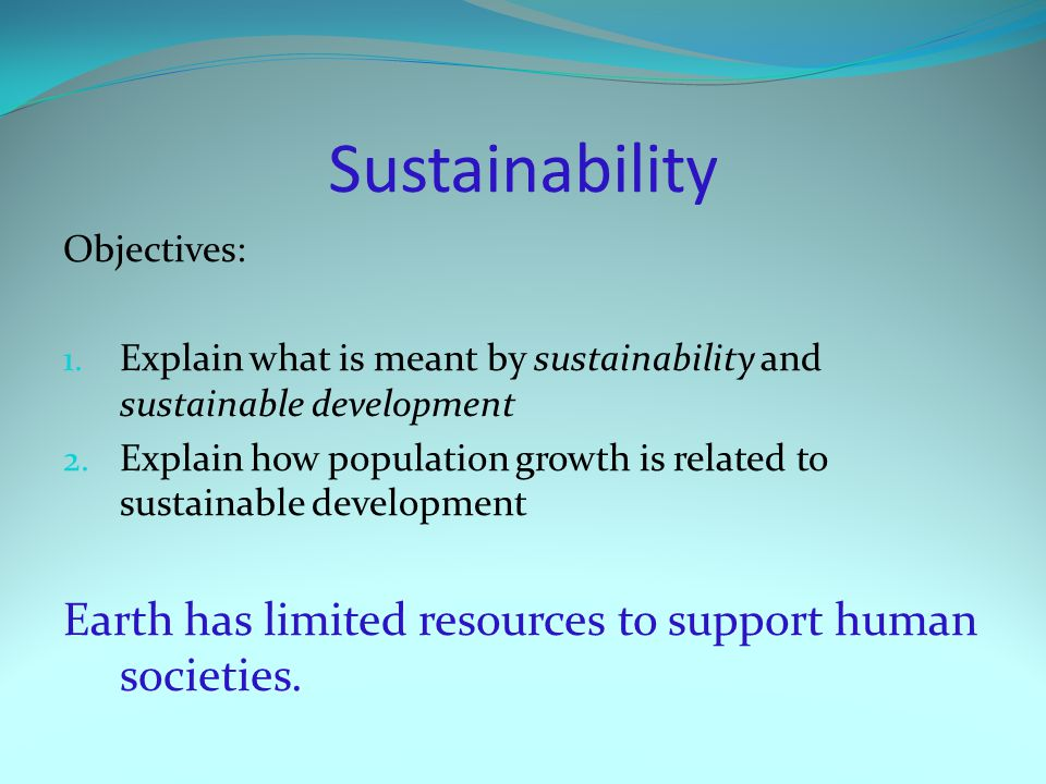 Sustainability Earth has limited resources to support human societies.