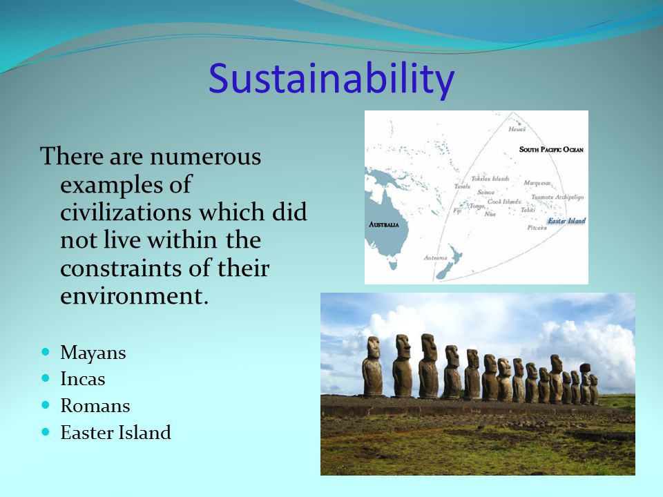 Sustainability There are numerous examples of civilizations which did not live within the constraints of their environment.