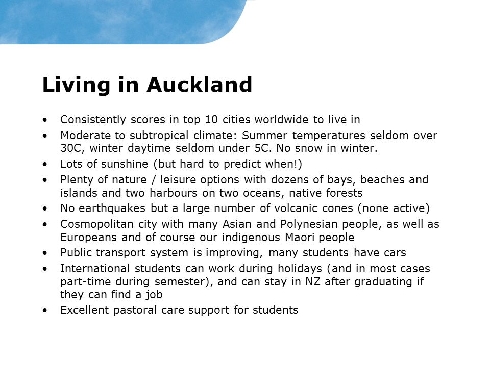 Living in Auckland Consistently scores in top 10 cities worldwide to live in.