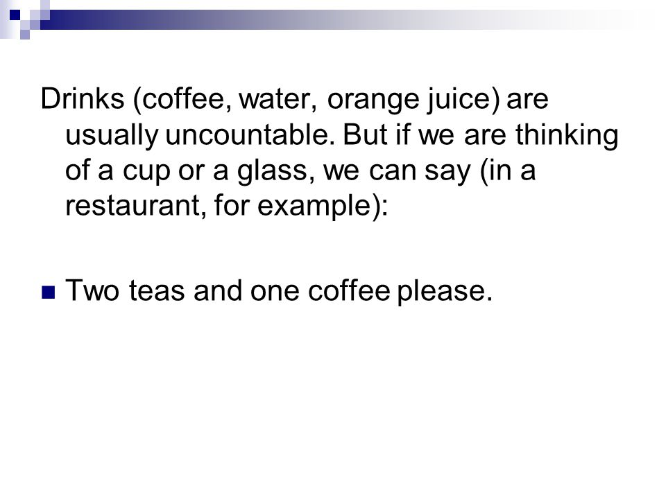 Drinks (coffee, water, orange juice) are usually uncountable
