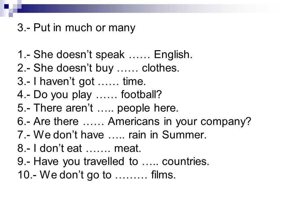 3.- Put in much or many 1.- She doesn't speak …… English. 2.- She doesn't buy …… clothes. 3.- I haven't got …… time.