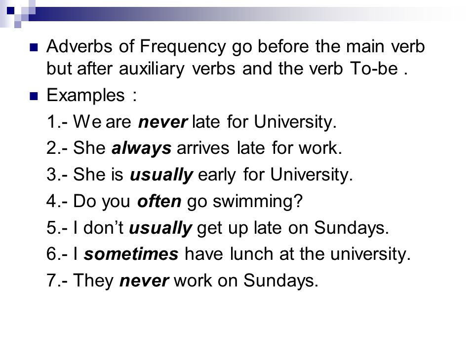 Adverbs of Frequency go before the main verb but after auxiliary verbs and the verb To-be .