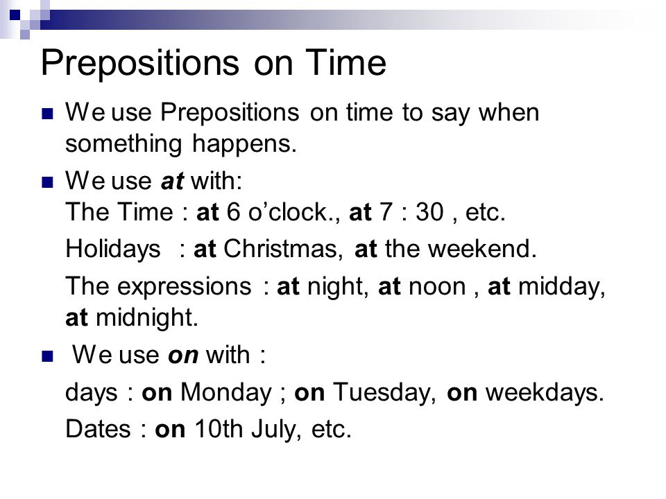 Prepositions on Time We use Prepositions on time to say when something happens. We use at with: The Time : at 6 o'clock., at 7 : 30 , etc.