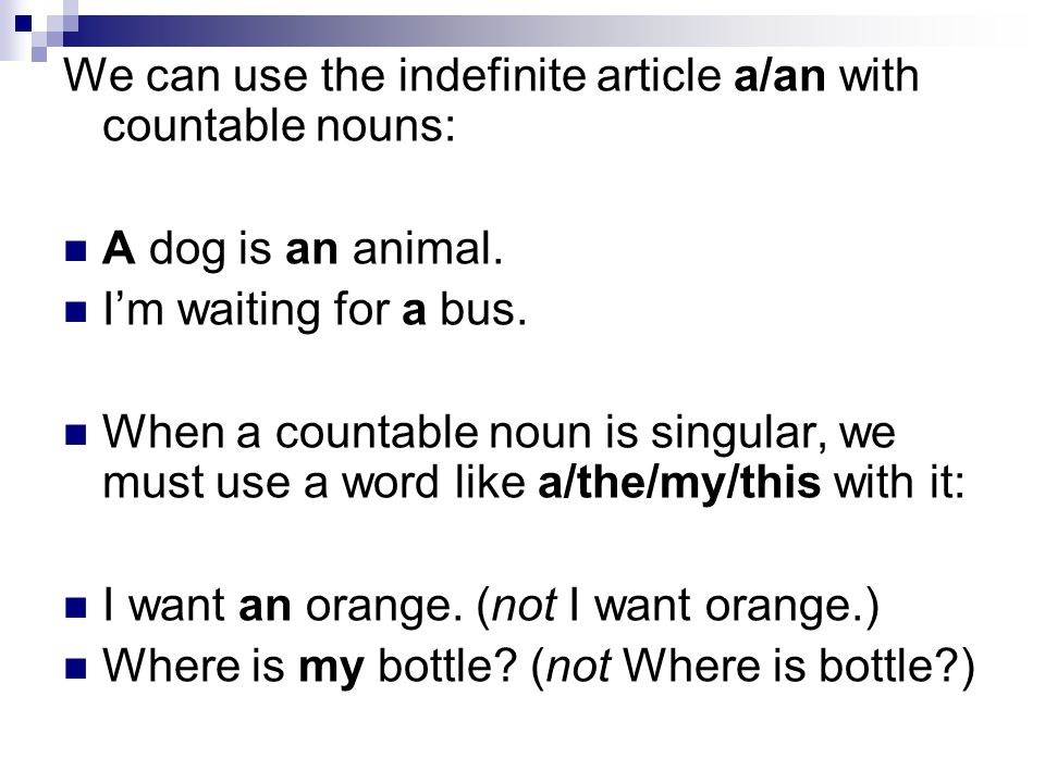 We can use the indefinite article a/an with countable nouns: