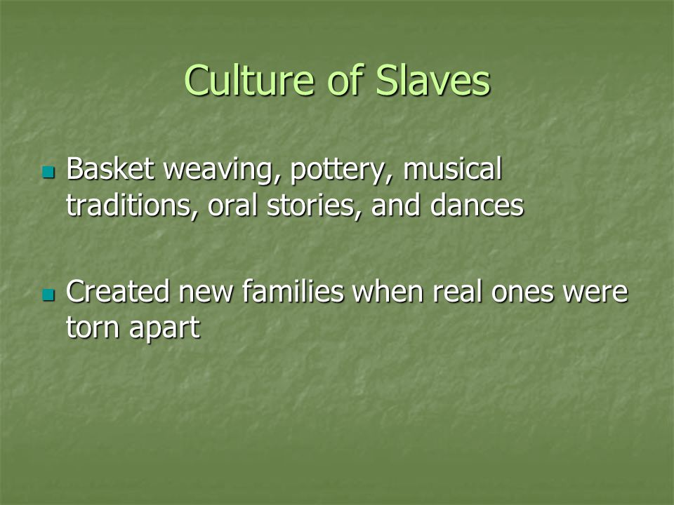 Culture of Slaves Basket weaving, pottery, musical traditions, oral stories, and dances.