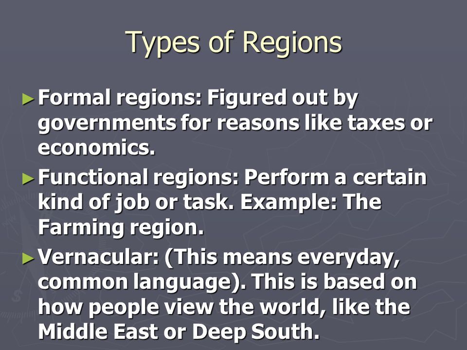 Types of Regions Formal regions: Figured out by governments for reasons like taxes or economics.