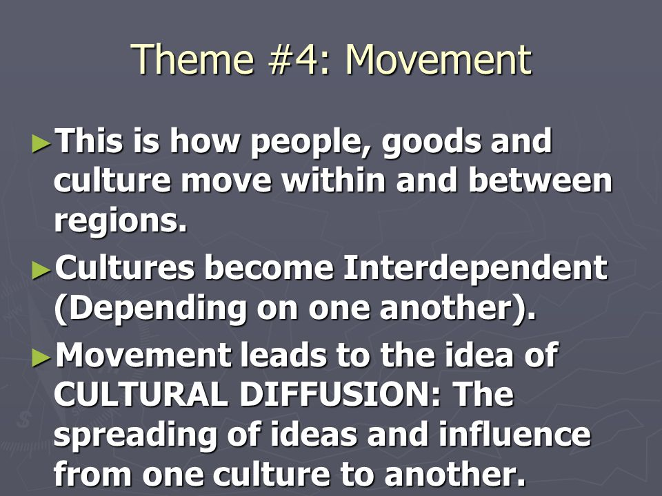 Theme #4: Movement This is how people, goods and culture move within and between regions. Cultures become Interdependent (Depending on one another).