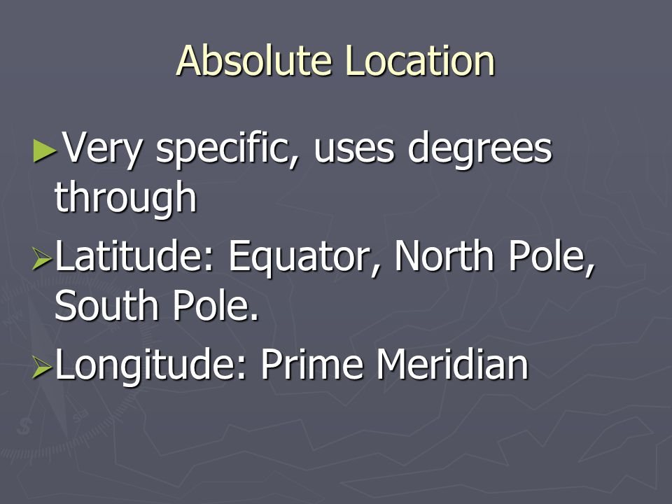 Absolute Location Very specific, uses degrees through.