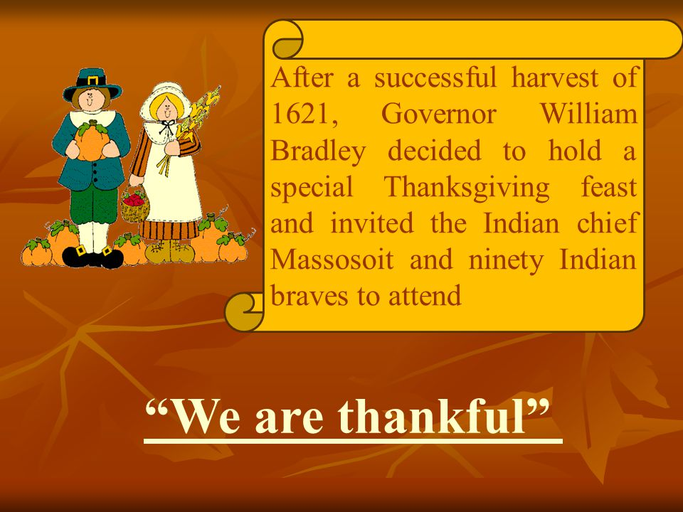 After a successful harvest of 1621, Governor William Bradley decided to hold a special Thanksgiving feast and invited the Indian chief Massosoit and ninety Indian braves to attend