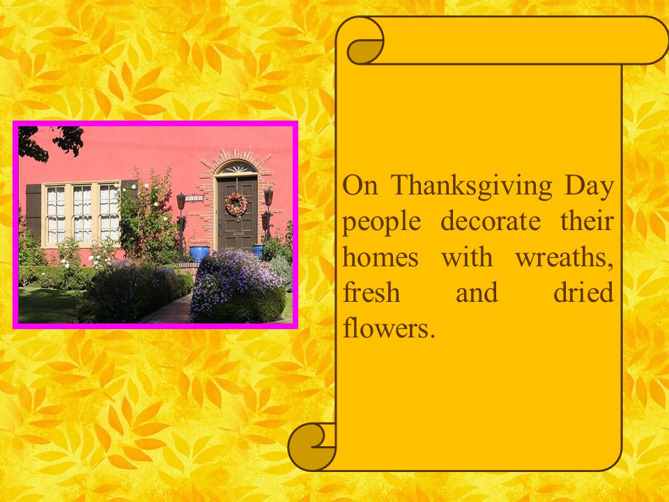 On Thanksgiving Day people decorate their homes with wreaths, fresh and dried flowers.