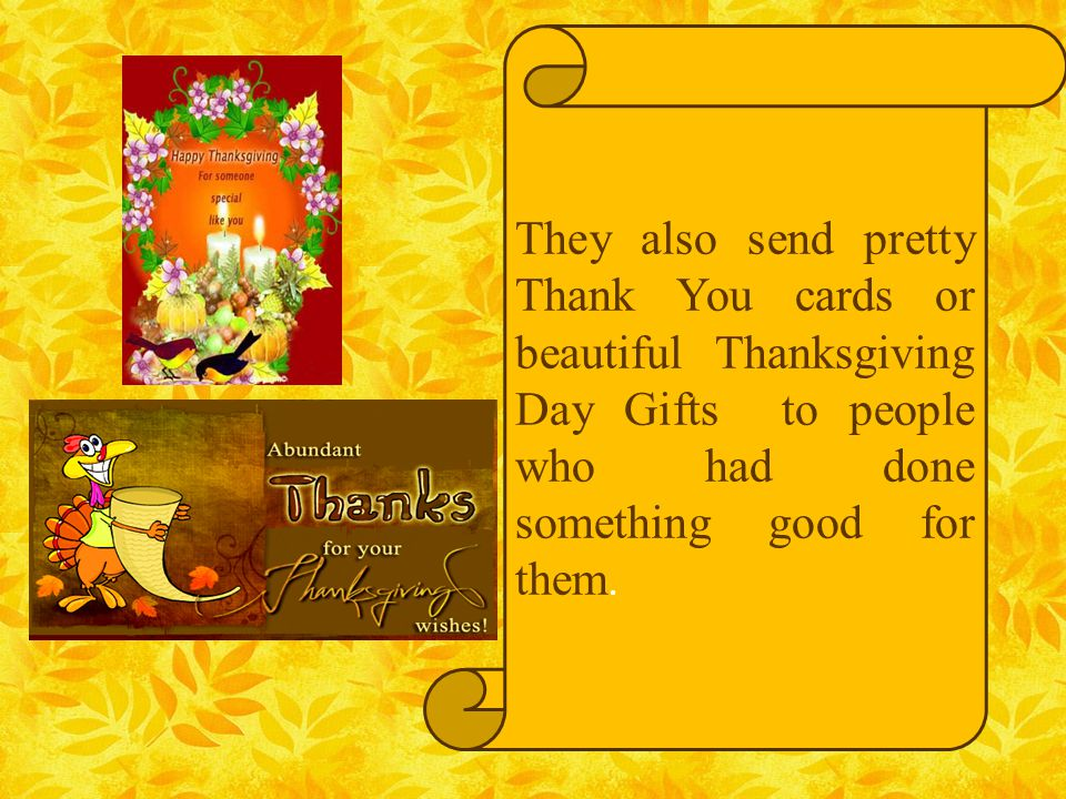 They also send pretty Thank You cards or beautiful Thanksgiving Day Gifts to people who had done something good for them.