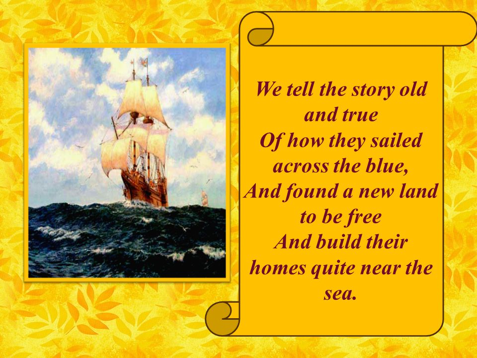 We tell the story old and true Of how they sailed across the blue, And found a new land to be free And build their homes quite near the sea.