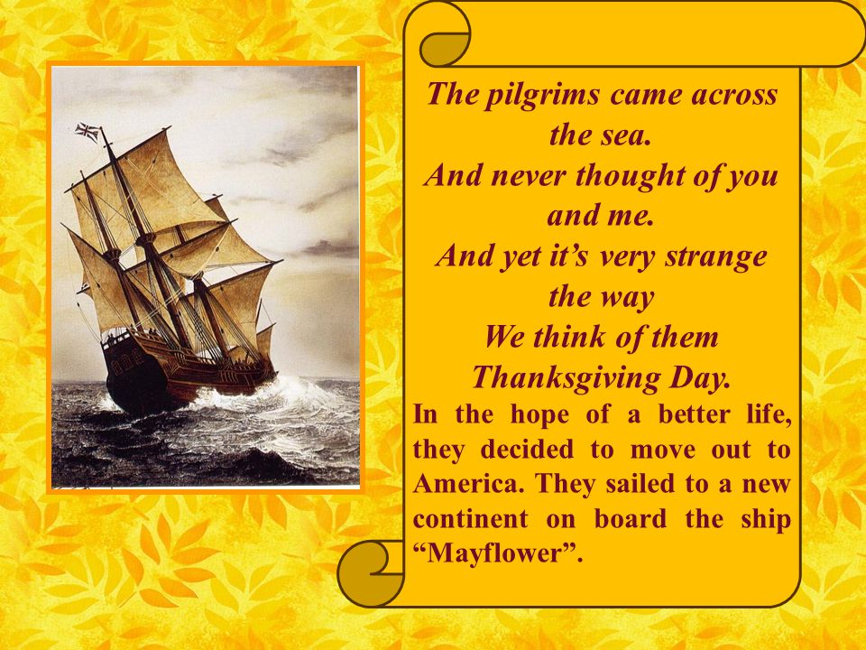 The pilgrims came across the sea. And never thought of you and me