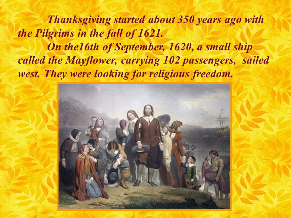 Thanksgiving started about 350 years ago with the Pilgrims in the fall of 1621.