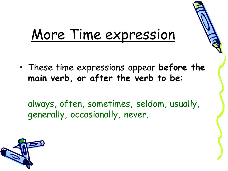 More Time expression These time expressions appear before the main verb, or after the verb to be: