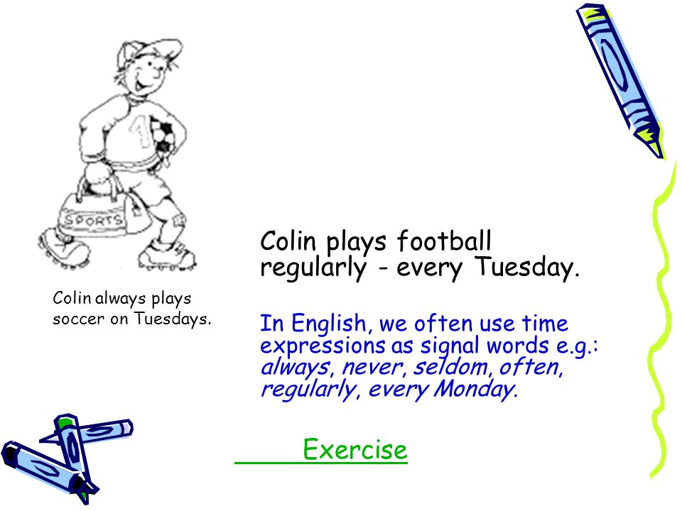 Colin plays football regularly - every Tuesday.