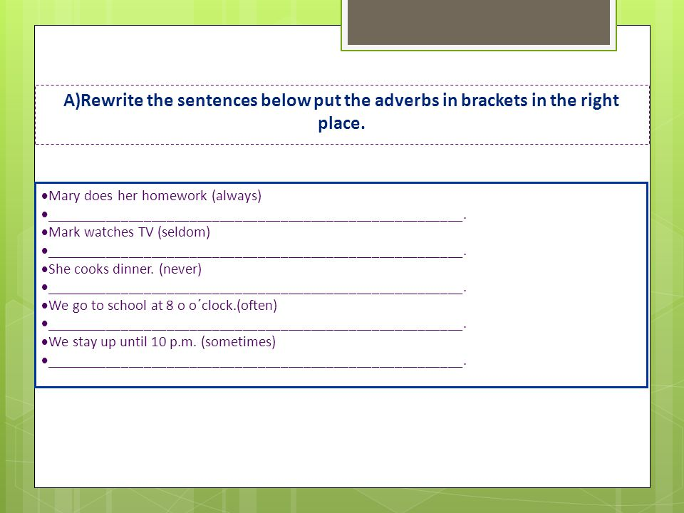 A)Rewrite the sentences below put the adverbs in brackets in the right place.