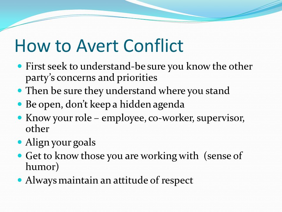 How to Avert Conflict First seek to understand-be sure you know the other party's concerns and priorities.