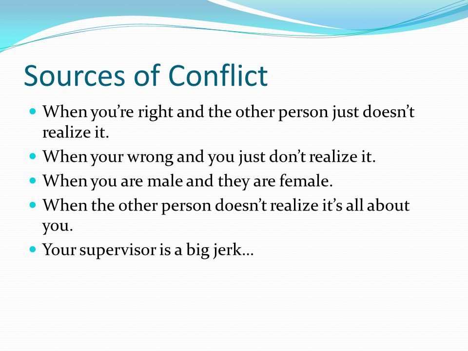 Sources of Conflict When you're right and the other person just doesn't realize it. When your wrong and you just don't realize it.