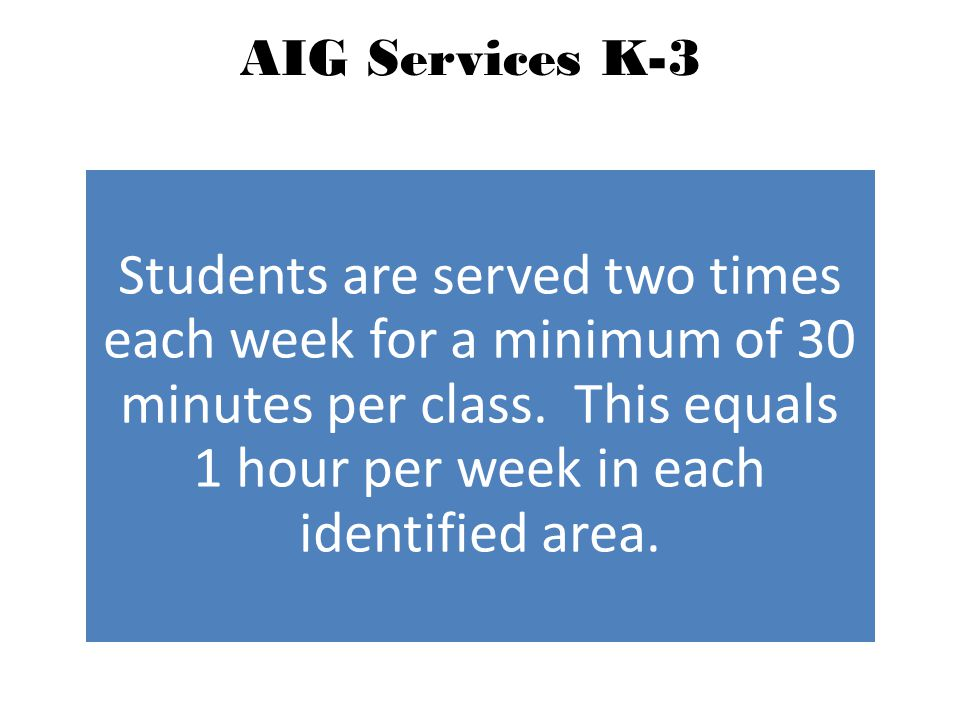 AIG Services K-3 Students are served two times each week for a minimum of 30 minutes per class.