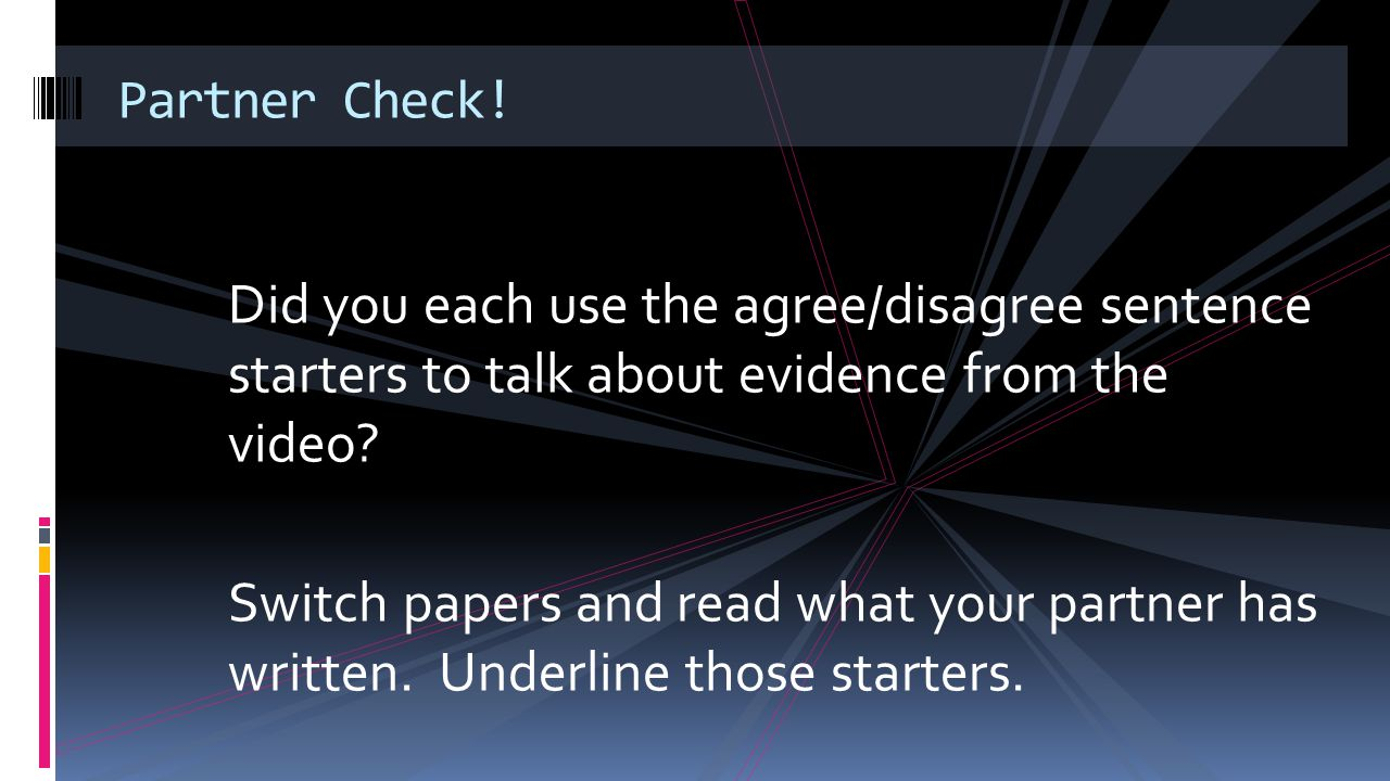 Partner Check! Did you each use the agree/disagree sentence starters to talk about evidence from the video