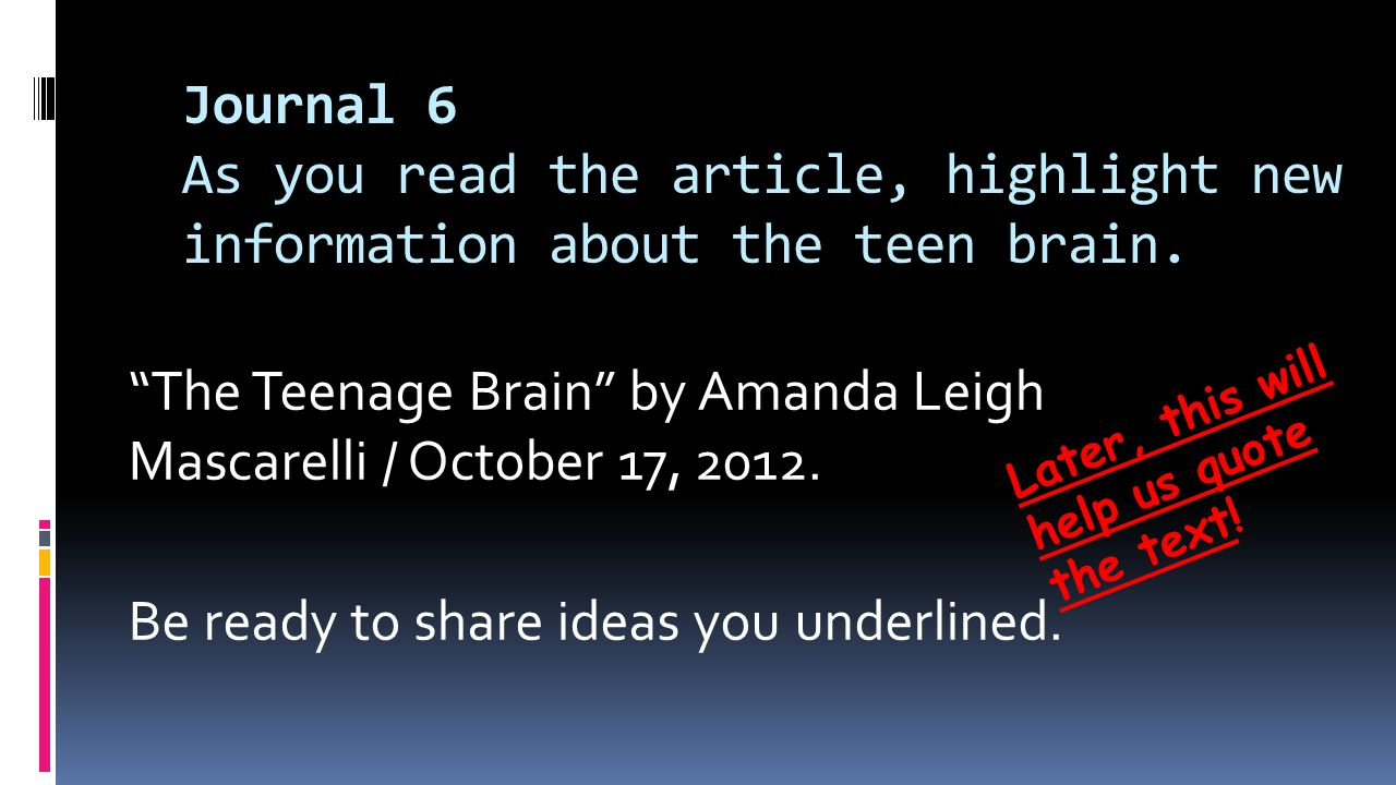 Journal 6 As you read the article, highlight new information about the teen brain.