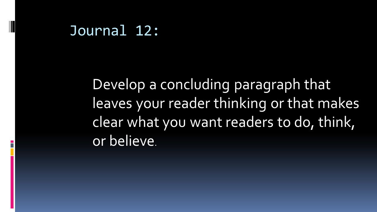 Journal 12: Develop a concluding paragraph that leaves your reader thinking or that makes clear what you want readers to do, think, or believe.