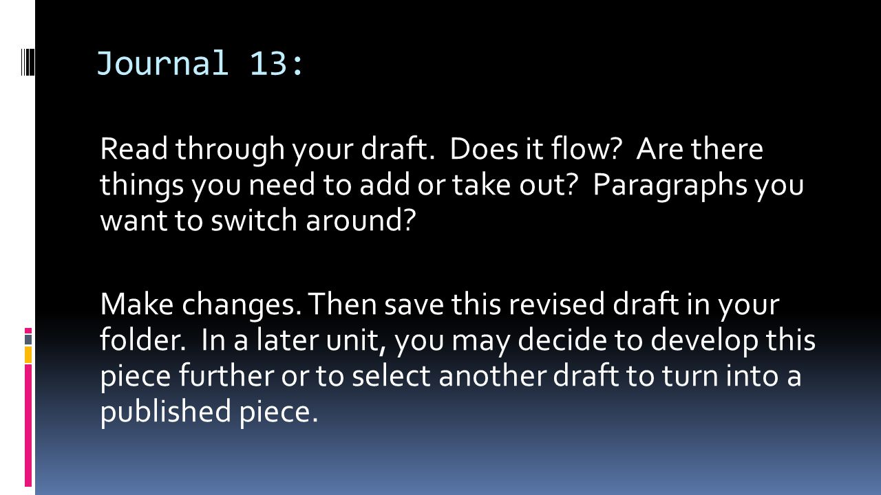 Journal 13: Read through your draft. Does it flow Are there things you need to add or take out Paragraphs you want to switch around