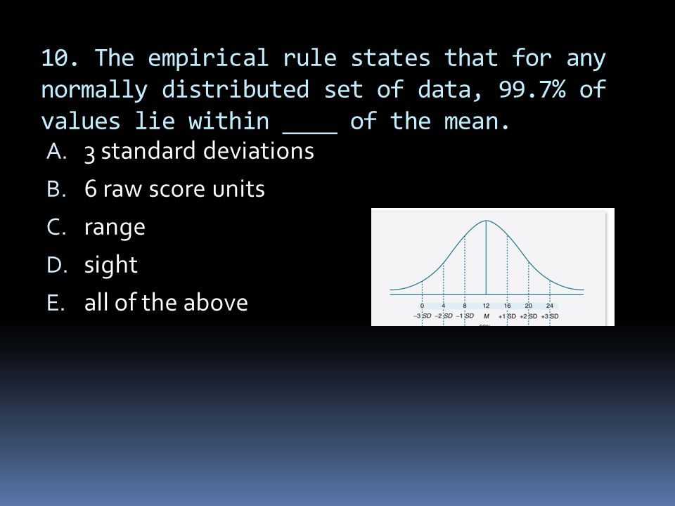 10. The empirical rule states that for any normally distributed set of data, 99.7% of values lie within ____ of the mean.