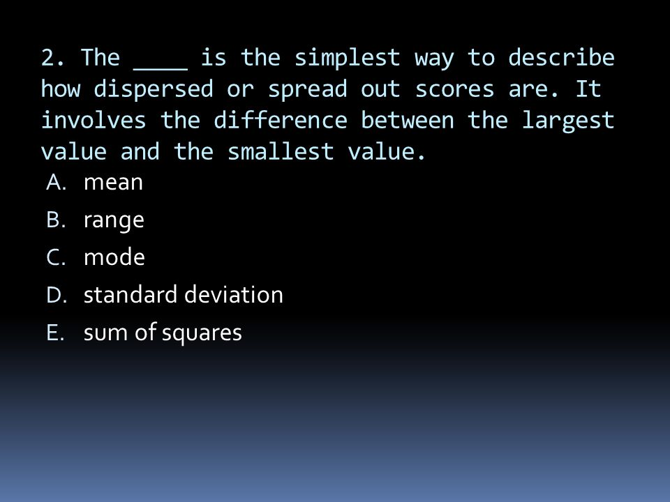 2. The ____ is the simplest way to describe how dispersed or spread out scores are. It involves the difference between the largest value and the smallest value.