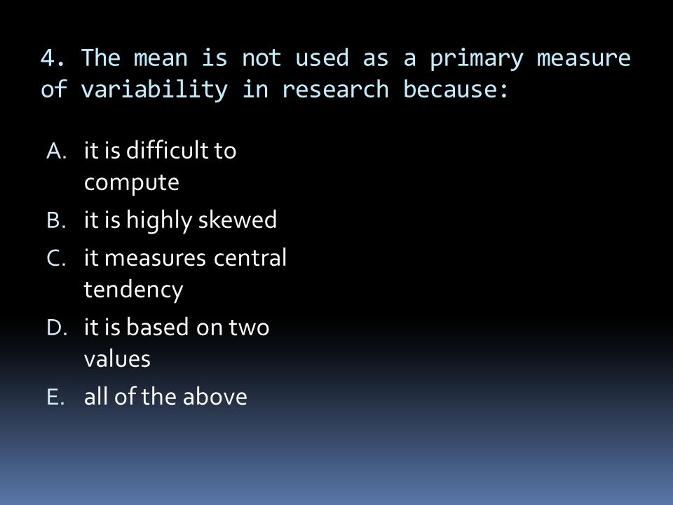 4. The mean is not used as a primary measure of variability in research because: