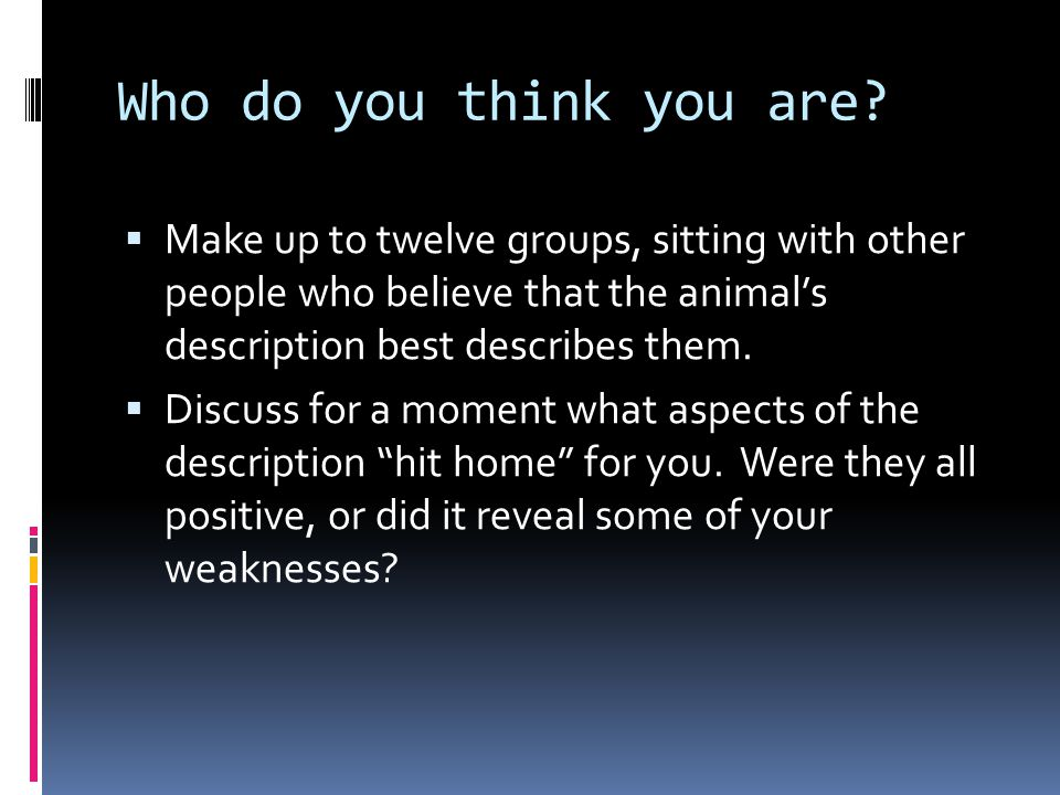 Who do you think you are Make up to twelve groups, sitting with other people who believe that the animal's description best describes them.
