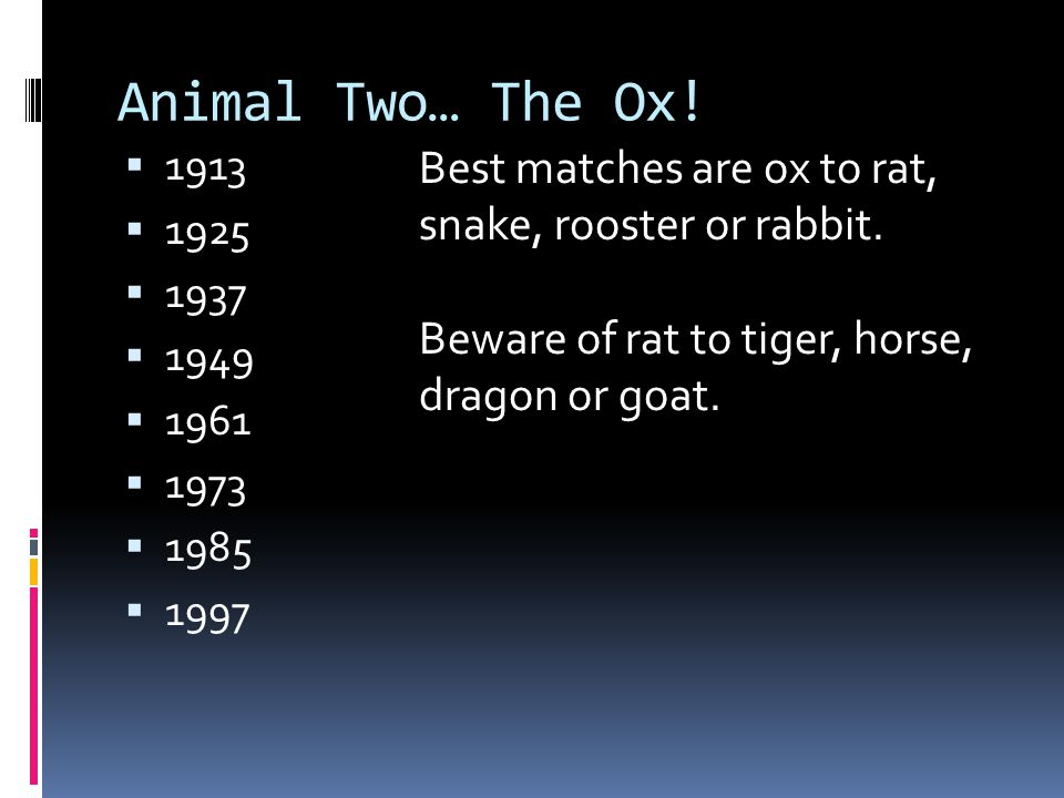 Animal Two… The Ox! 1913. 1925. 1937. 1949. 1961. 1973. 1985. 1997. Best matches are ox to rat, snake, rooster or rabbit.