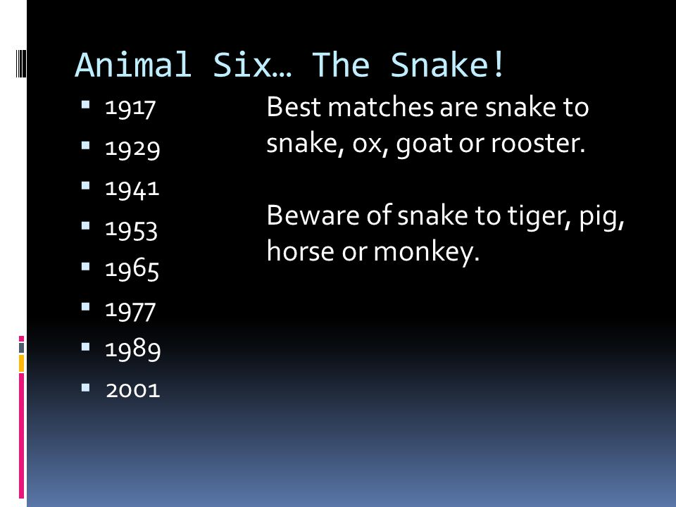 Animal Six… The Snake! 1917. 1929. 1941. 1953. 1965. 1977. 1989. 2001. Best matches are snake to snake, ox, goat or rooster.