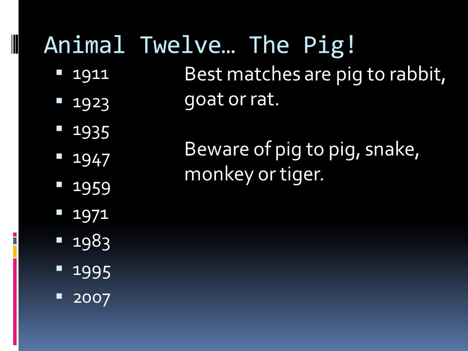 Animal Twelve… The Pig! Best matches are pig to rabbit, goat or rat.