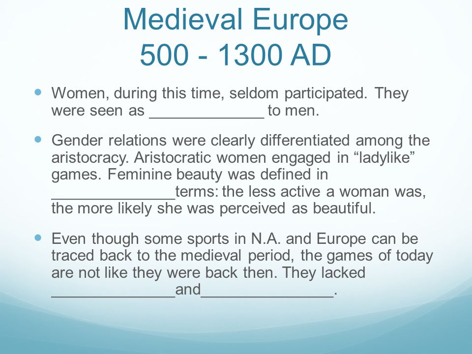 Medieval Europe 500 - 1300 AD Women, during this time, seldom participated. They were seen as _____________ to men.