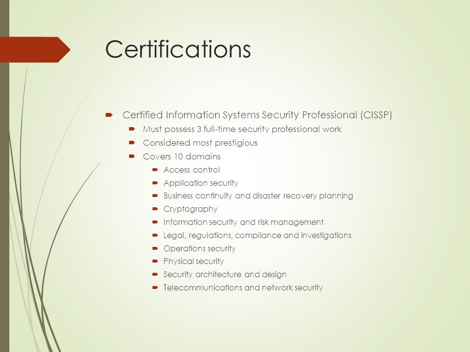 Certifications Certified Information Systems Security Professional (CISSP) Must possess 3 full-time security professional work.