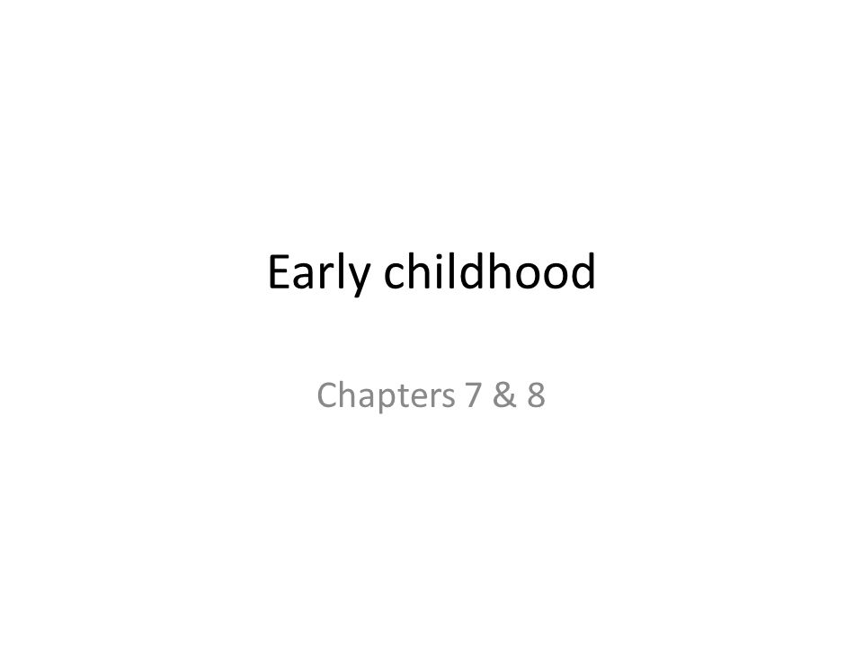 Early childhood Chapters 7 & 8